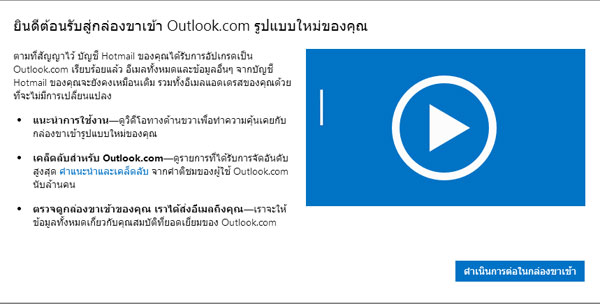 ยินดีต้อนรับสู่กล่องขาเข้า Outlook.com รูปแบบใหม่ของคุณ ตามที่สัญญาไว้ บัญชี Hotmail ของคุณได้รับการอัปเกรดเป็น Outlook.com เรียบร้อยแล้ว อีเมลทั้งหมดและข้อมูลอื่นๆ จากบัญชี Hotmail ของคุณจะยังคงเหมือนเดิม รวมทั้งอีเมลแอดเดรสของคุณด้วยที่จะไม่มีการเปลี่ยนแปลง แนะนำการใช้งาน—ดูวิดีโอทางด้านขวาเพื่อทำความคุ้นเคยกับกล่องขาเข้ารูปแบบใหม่ของคุณ เคล็ดลับสำหรับ Outlook.com—ดูรายการที่ได้รับการจัดอันดับสูงสุด คำแนะนำและเคล็ดลับ จากคำติชมของผู้ใช้ Outlook.com นับล้านคน ตรวจดูกล่องขาเข้าของคุณ เราได้ส่งอีเมลถึงคุณ—เราจะให้ข้อมูลทั้งหมดเกี่ยวกับคุณสมบัติที่ยอดเยี่ยมของ Outlook.com